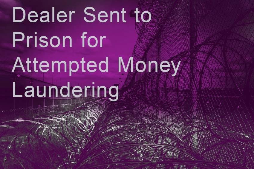 Dealer Sent to Prison for Attempted Money Laundering