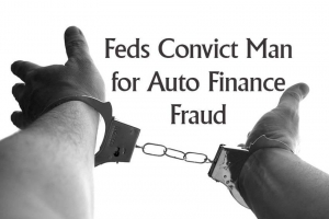 Feds Convict Man for Auto Finance Fraud